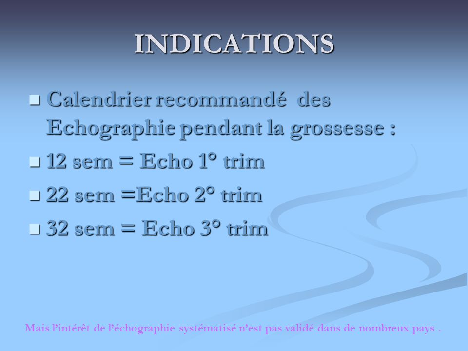 INDICATIONS Calendrier recommandé des Echographie pendant la grossesse : 12 sem = Echo 1° trim. 22 sem =Echo 2° trim.