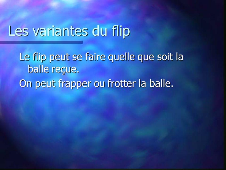 Les variantes du flip Le flip peut se faire quelle que soit la balle reçue.