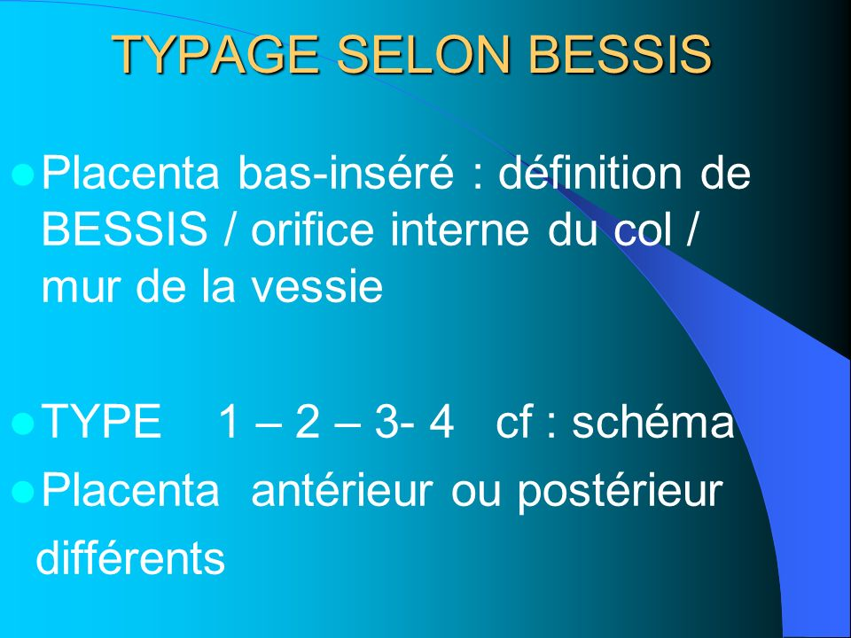 TYPAGE SELON BESSIS Placenta bas-inséré : définition de BESSIS / orifice interne du col / mur de la vessie.