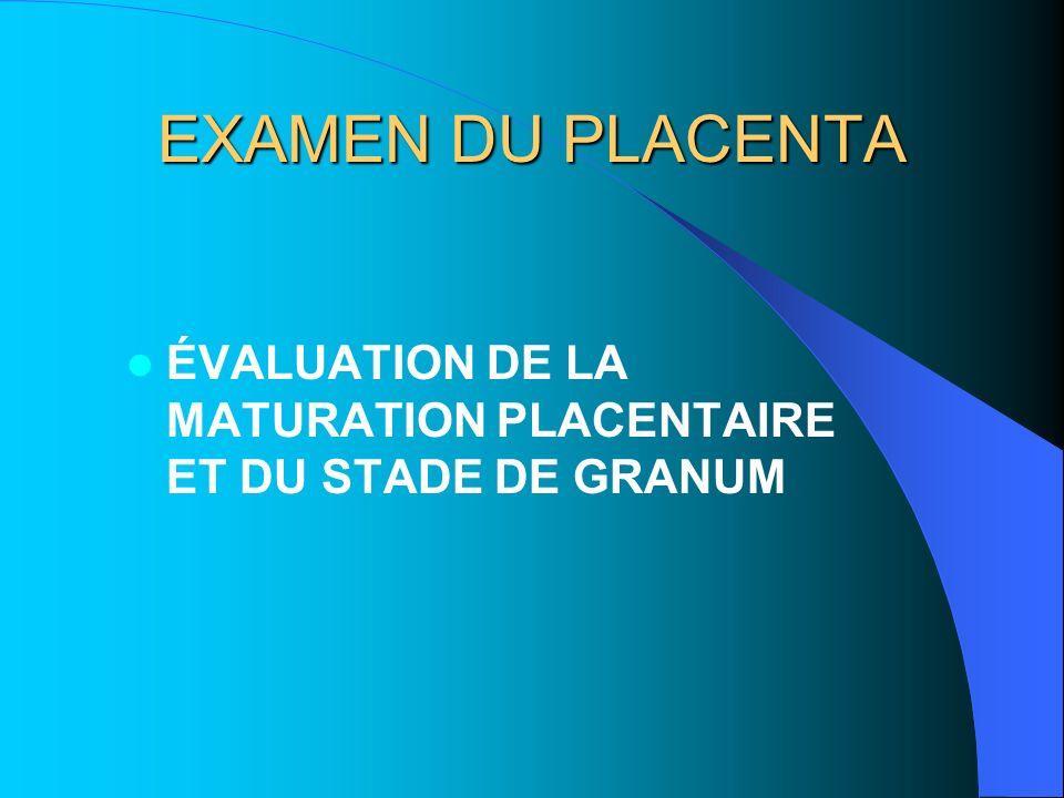 EXAMEN DU PLACENTA ÉVALUATION DE LA MATURATION PLACENTAIRE ET DU STADE DE GRANUM.