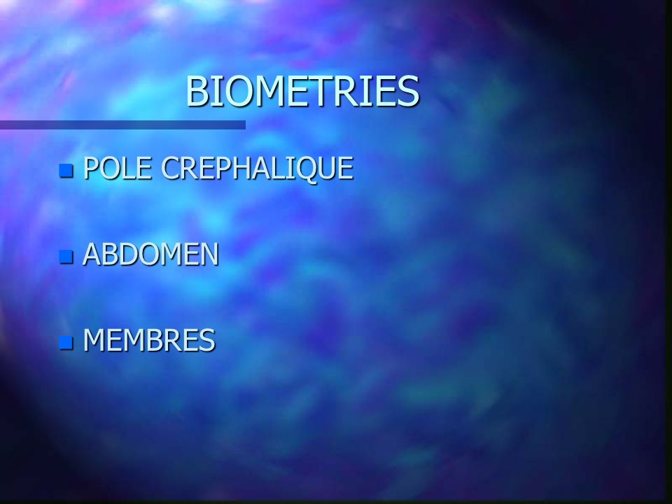 BIOMETRIES POLE CREPHALIQUE ABDOMEN MEMBRES