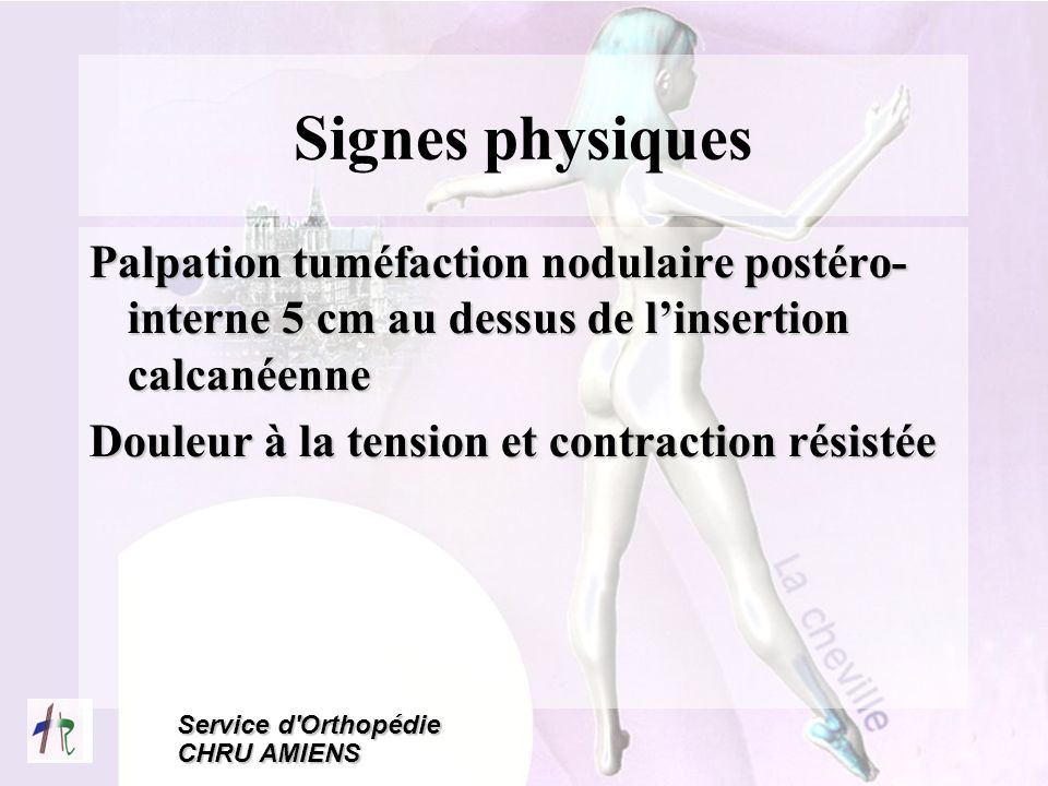 Signes physiques Palpation tuméfaction nodulaire postéro- interne 5 cm au dessus de l'insertion calcanéenne.