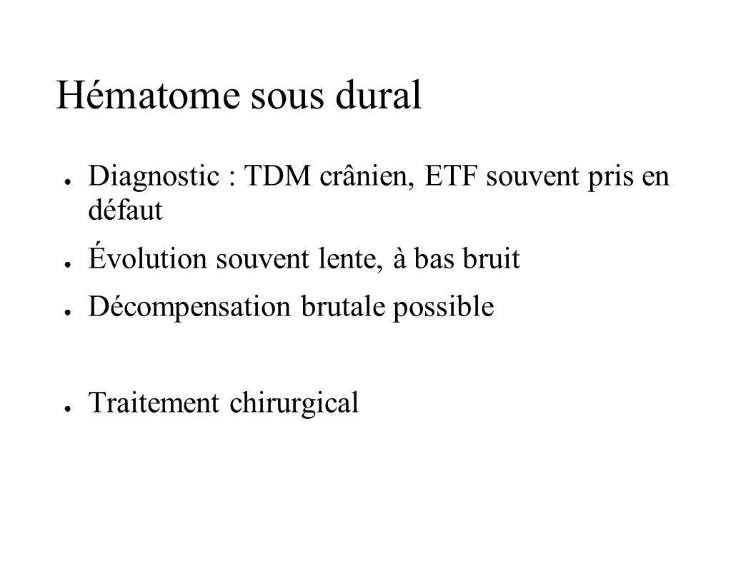 Hématome sous dural Diagnostic : TDM crânien, ETF souvent pris en défaut. Évolution souvent lente, à bas bruit.