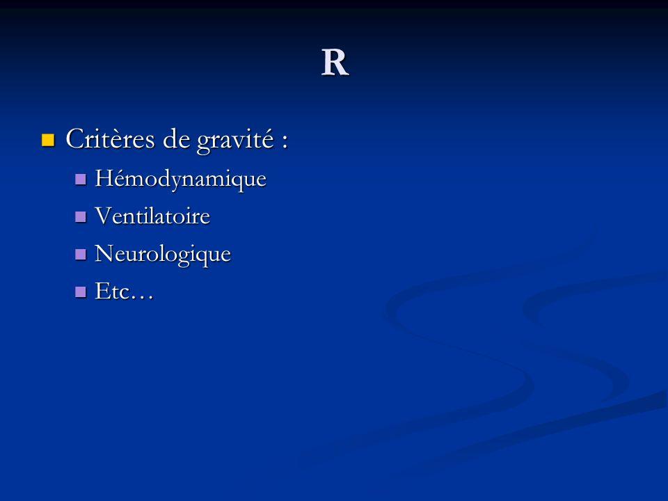 R Critères de gravité : Hémodynamique Ventilatoire Neurologique Etc…