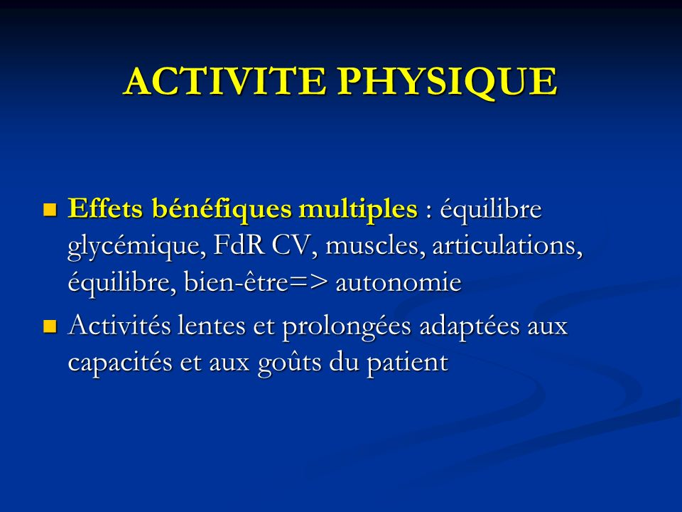 ACTIVITE PHYSIQUEEffets bénéfiques multiples : équilibre glycémique, FdR CV, muscles, articulations, équilibre, bien-être=> autonomie.