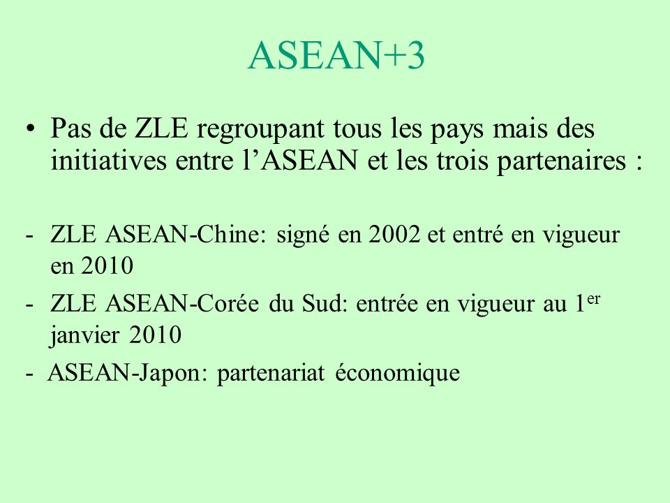 ASEAN+3 Pas de ZLE regroupant tous les pays mais des initiatives entre l'ASEAN et les trois partenaires :