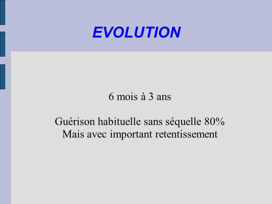 EVOLUTION 6 mois à 3 ans Guérison habituelle sans séquelle 80%