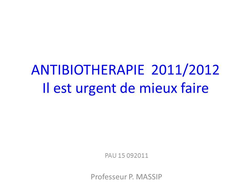 ANTIBIOTHERAPIE 2011/2012 Il est urgent de mieux faire