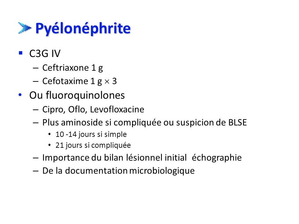 Pyélonéphrite C3G IV Ou fluoroquinolones Ceftriaxone 1 g