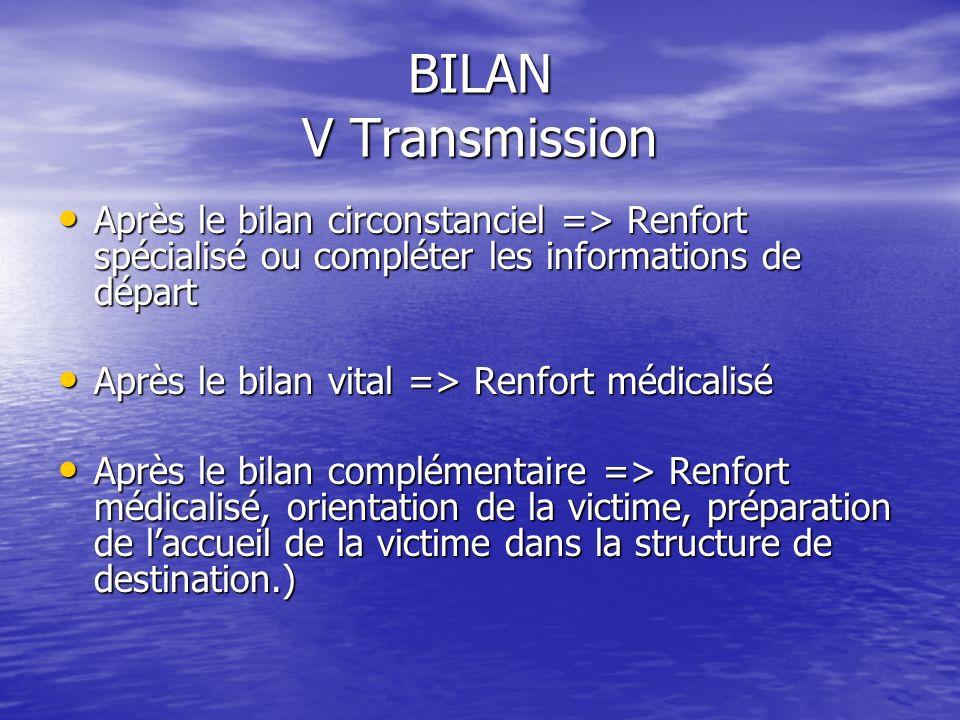 BILAN V Transmission Après le bilan circonstanciel => Renfort spécialisé ou compléter les informations de départ.