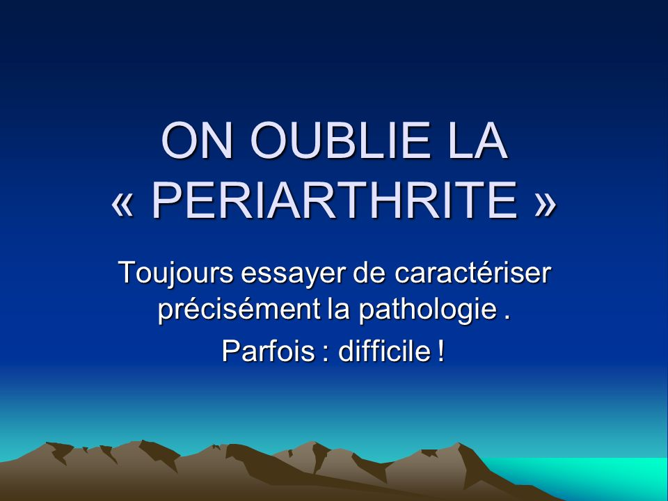 ON OUBLIE LA « PERIARTHRITE »