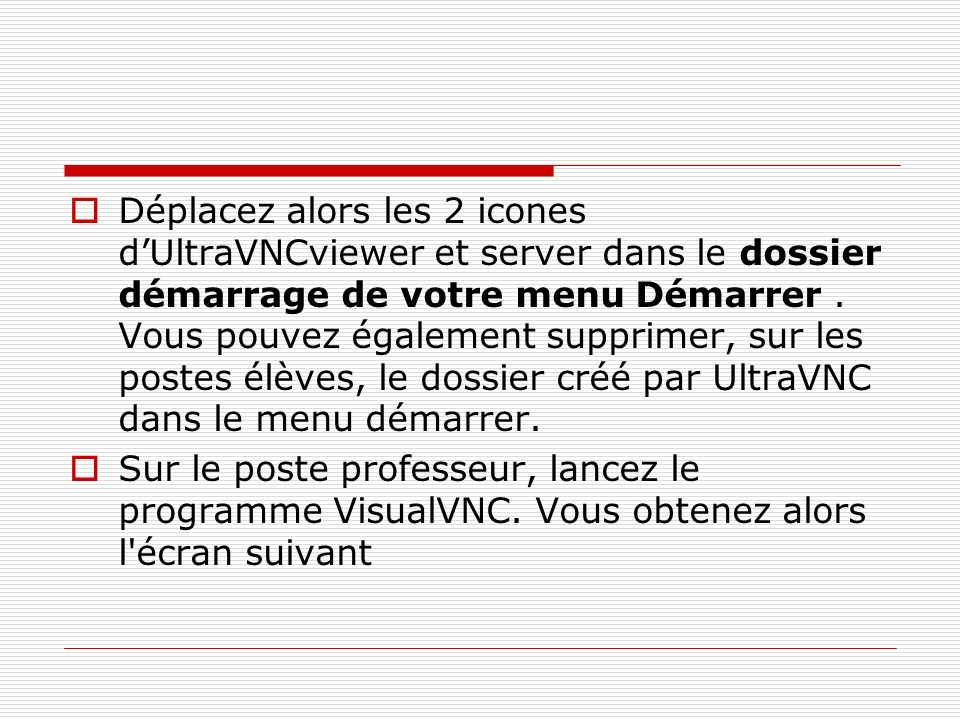 Déplacez alors les 2 icones d'UltraVNCviewer et server dans le dossier démarrage de votre menu Démarrer . Vous pouvez également supprimer, sur les postes élèves, le dossier créé par UltraVNC dans le menu démarrer.