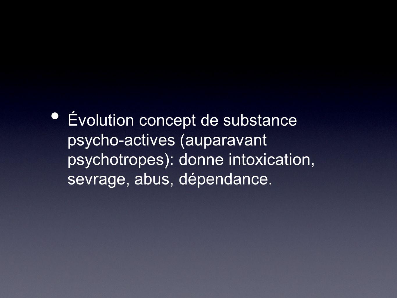 Évolution concept de substance psycho-actives (auparavant psychotropes): donne intoxication, sevrage, abus, dépendance.
