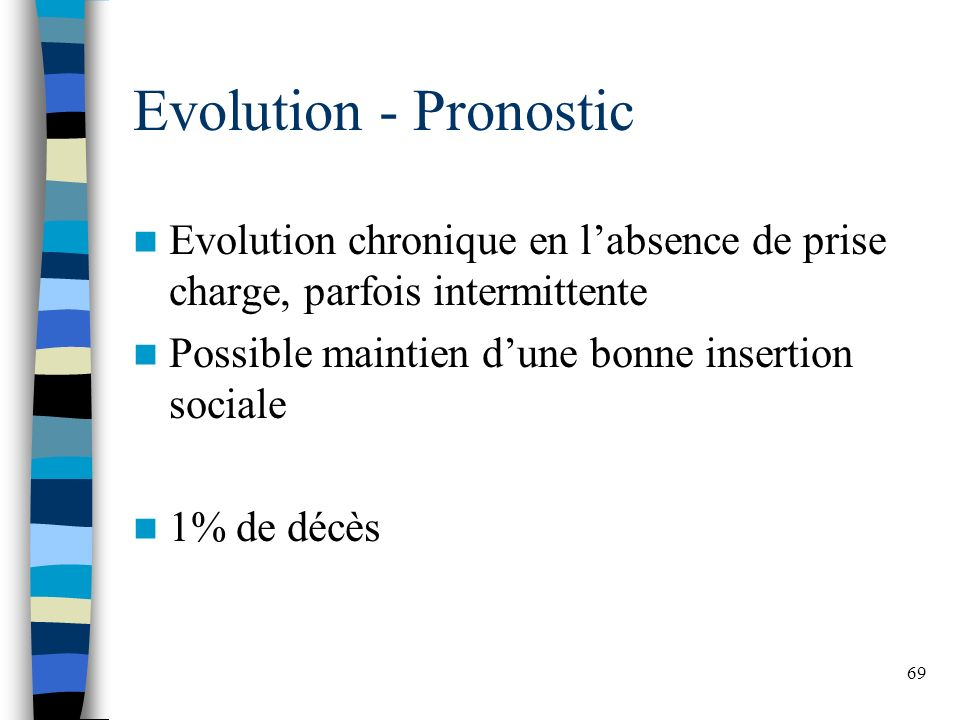 Evolution - Pronostic Evolution chronique en l'absence de prise charge, parfois intermittente. Possible maintien d'une bonne insertion sociale.