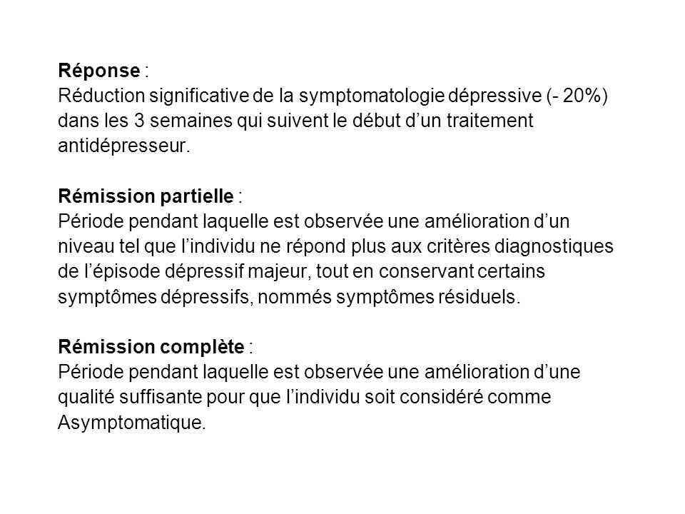 Réponse : Réduction significative de la symptomatologie dépressive (- 20%) dans les 3 semaines qui suivent le début d'un traitement.