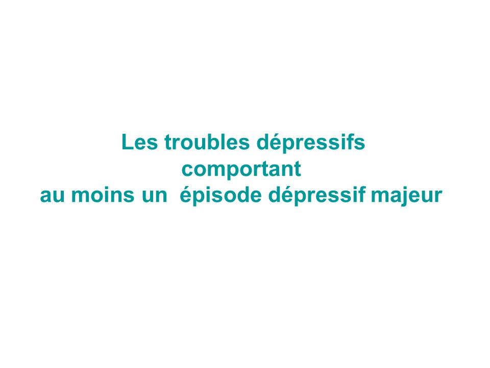 Les troubles dépressifs comportant au moins un épisode dépressif majeur