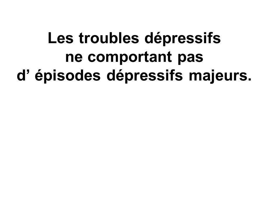 Les troubles dépressifs ne comportant pas d' épisodes dépressifs majeurs.