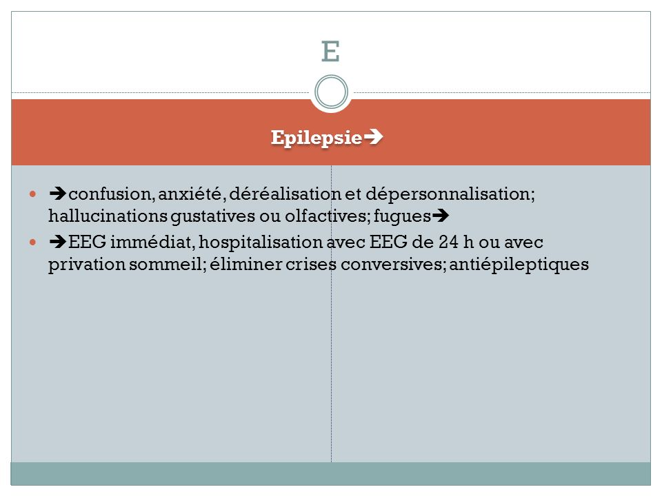 E Epilepsie confusion, anxiété, déréalisation et dépersonnalisation; hallucinations gustatives ou olfactives; fugues
