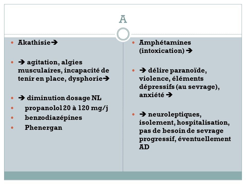 A Akathisie  agitation, algies musculaires, incapacité de tenir en place, dysphorie  diminution dosage NL.