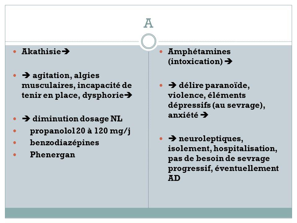 A Akathisie  agitation, algies musculaires, incapacité de tenir en place, dysphorie  diminution dosage NL.