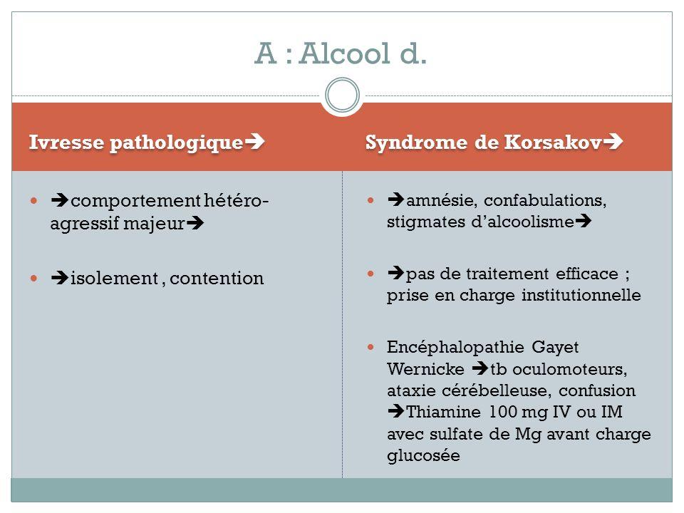 A : Alcool d. Ivresse pathologique Syndrome de Korsakov