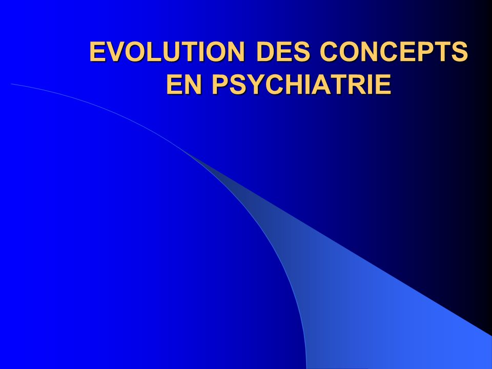 EVOLUTION DES CONCEPTS EN PSYCHIATRIE