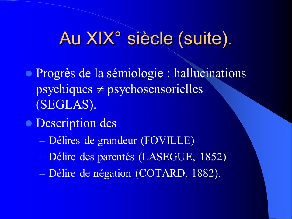 Au XIX° siècle (suite). Progrès de la sémiologie : hallucinations psychiques  psychosensorielles (SEGLAS).