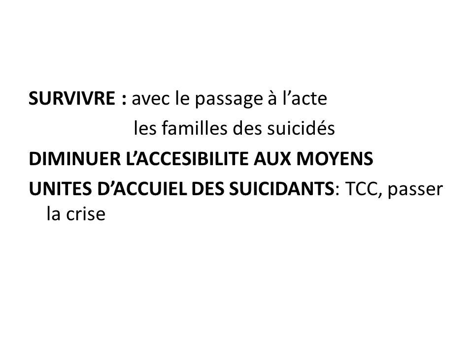 SURVIVRE : avec le passage à l'acte les familles des suicidés DIMINUER L'ACCESIBILITE AUX MOYENS UNITES D'ACCUIEL DES SUICIDANTS: TCC, passer la crise