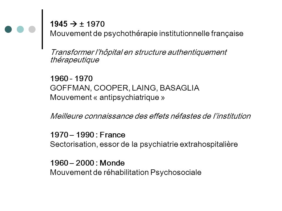 1945  ± 1970 Mouvement de psychothérapie institutionnelle française. Transformer l'hôpital en structure authentiquement thérapeutique.