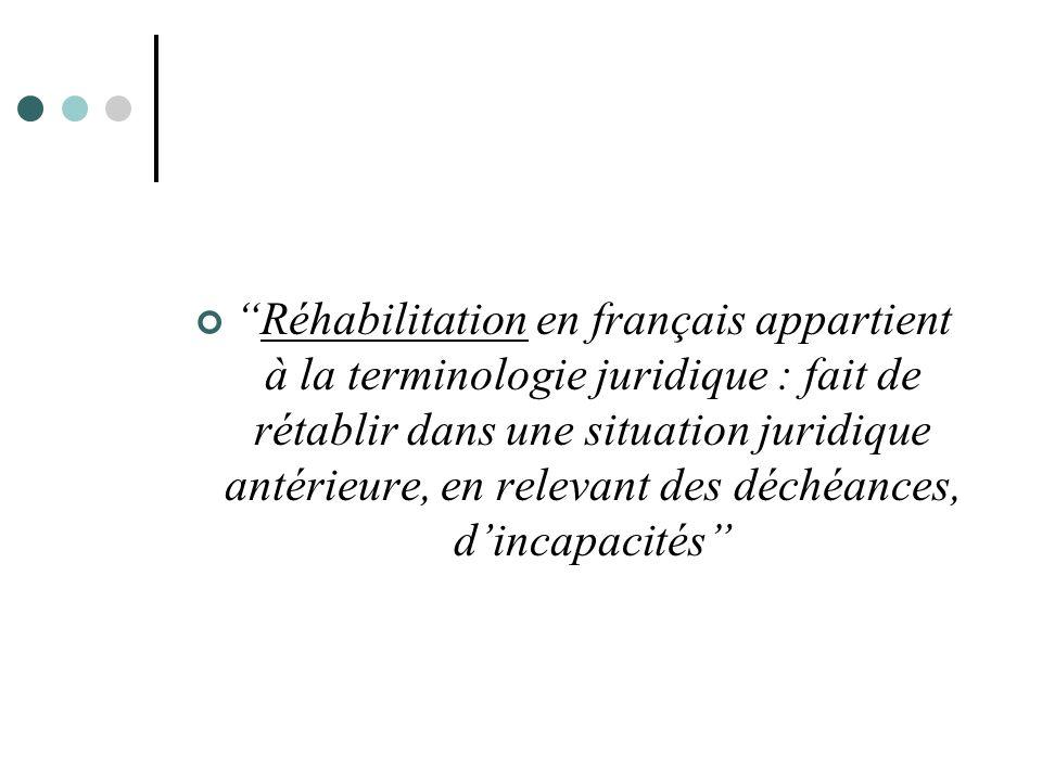 Réhabilitation en français appartient à la terminologie juridique : fait de rétablir dans une situation juridique antérieure, en relevant des déchéances, d'incapacités