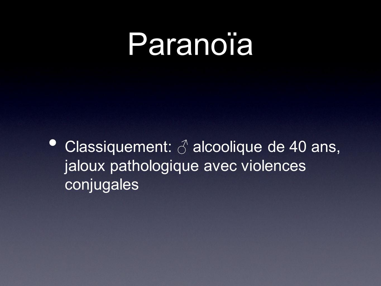 Paranoïa Classiquement: ♂ alcoolique de 40 ans, jaloux pathologique avec violences conjugales