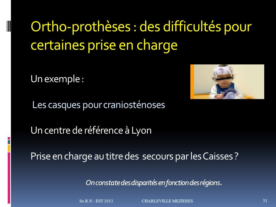 Ortho-prothèses : des difficultés pour certaines prise en charge Un exemple : Les casques pour craniosténoses Un centre de référence à Lyon Prise en charge au titre des secours par les Caisses On constate des disparités en fonction des régions.