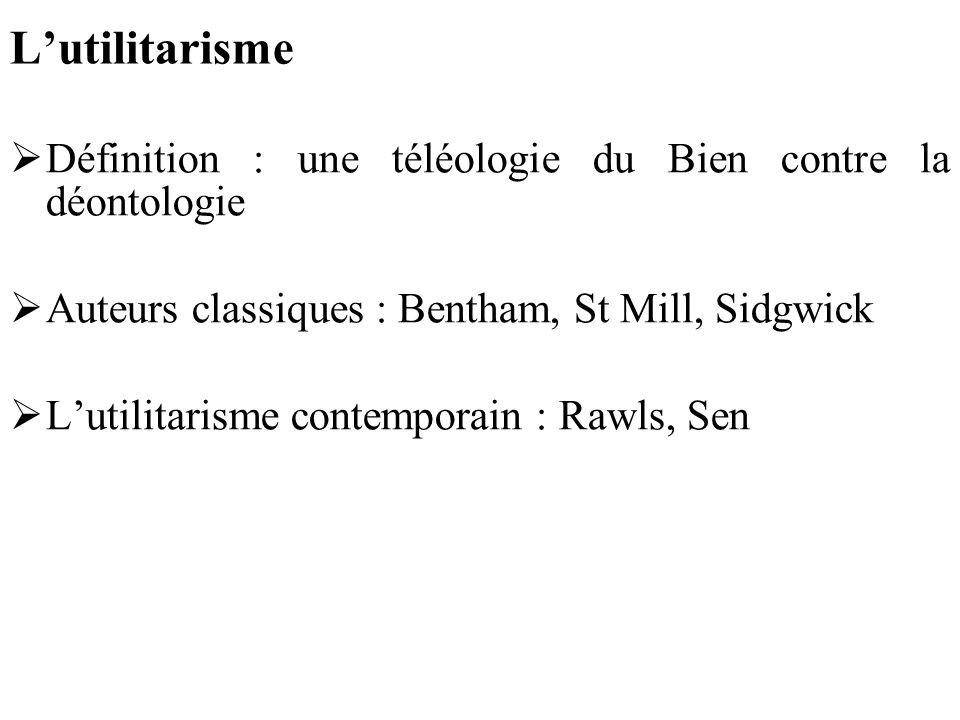 L'utilitarisme Définition : une téléologie du Bien contre la déontologie. Auteurs classiques : Bentham, St Mill, Sidgwick.