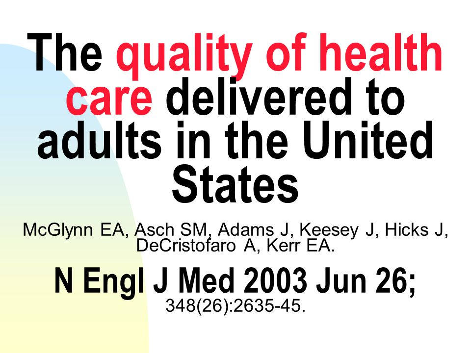 The quality of health care delivered to adults in the United States McGlynn EA, Asch SM, Adams J, Keesey J, Hicks J, DeCristofaro A, Kerr EA. N Engl J Med 2003 Jun 26; 348(26):2635-45.