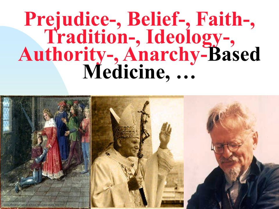 Prejudice-, Belief-, Faith-, Tradition-, Ideology-, Authority-, Anarchy-Based Medicine, …