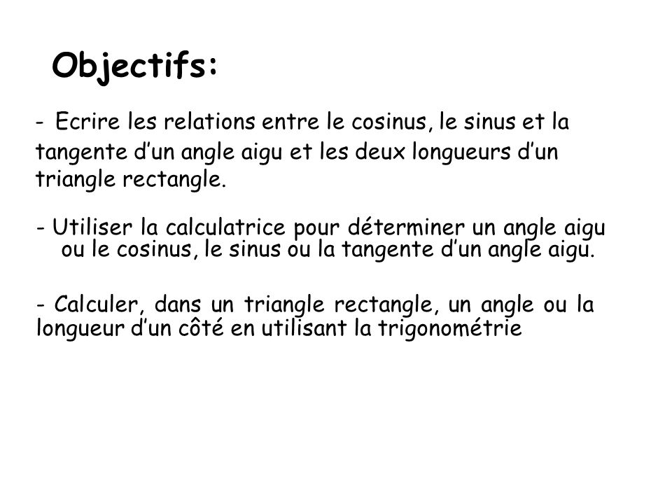 Objectifs:- Ecrire les relations entre le cosinus, le sinus et la tangente d'un angle aigu et les deux longueurs d'un triangle rectangle.