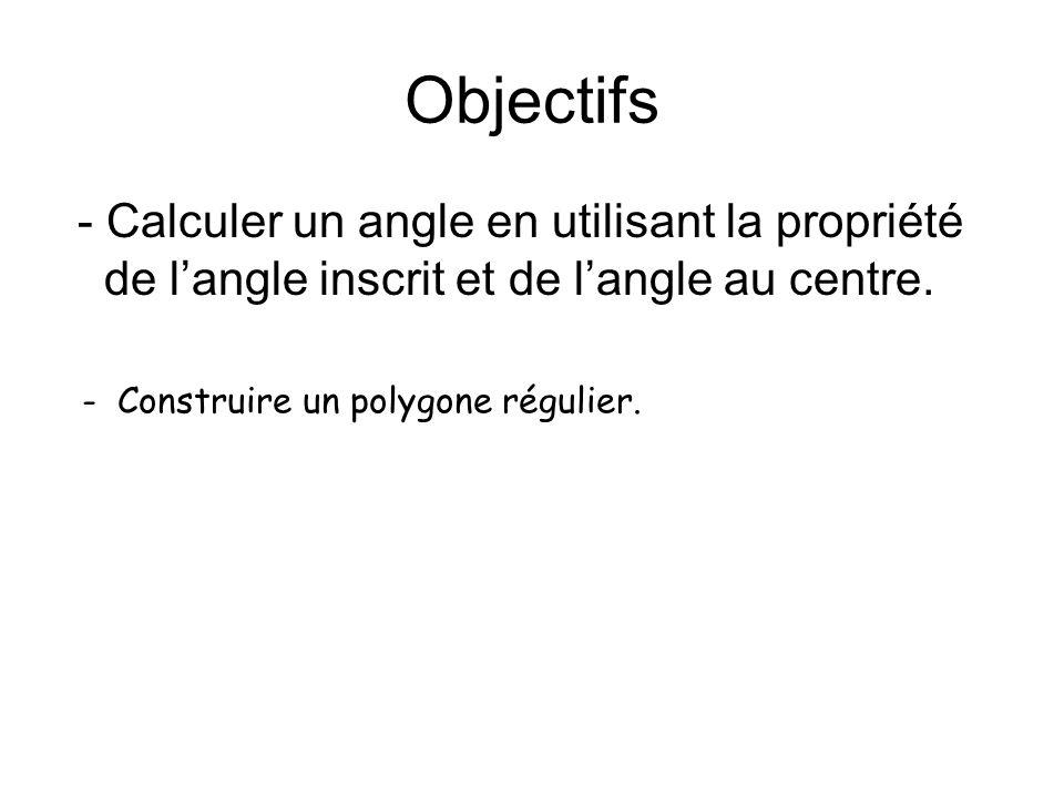 Objectifs - Calculer un angle en utilisant la propriété de l'angle inscrit et de l'angle au centre.