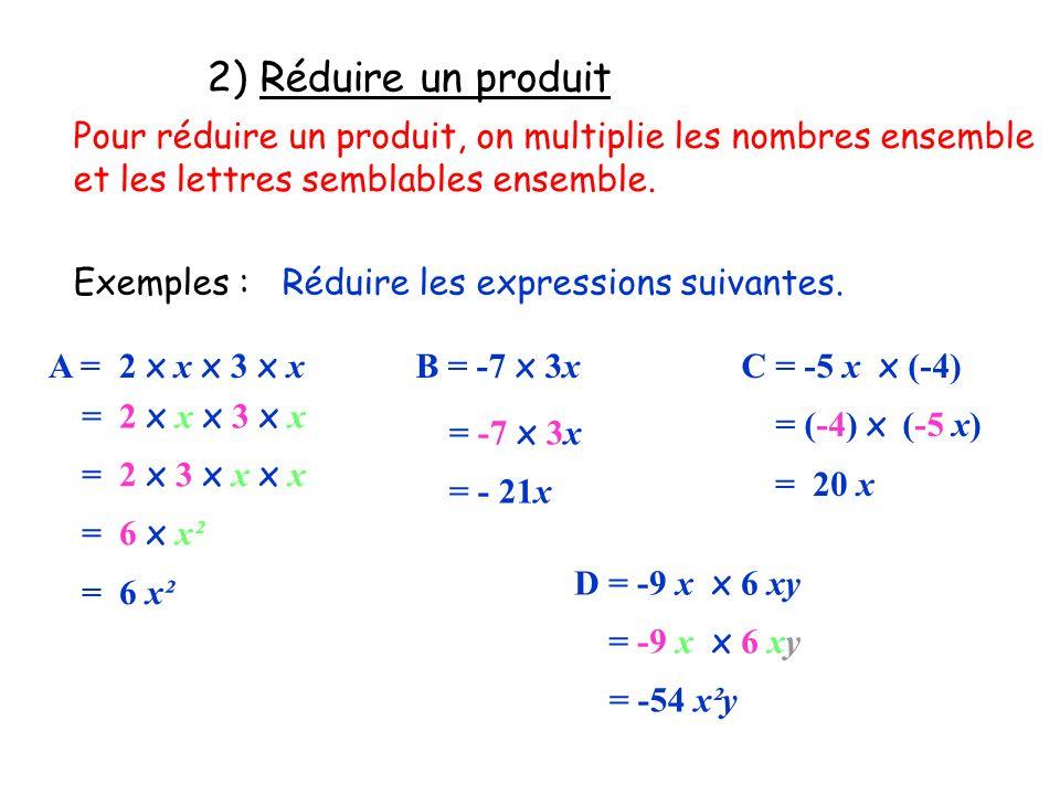 2) Réduire un produit Pour réduire un produit, on multiplie les nombres ensemble. et les lettres semblables ensemble.