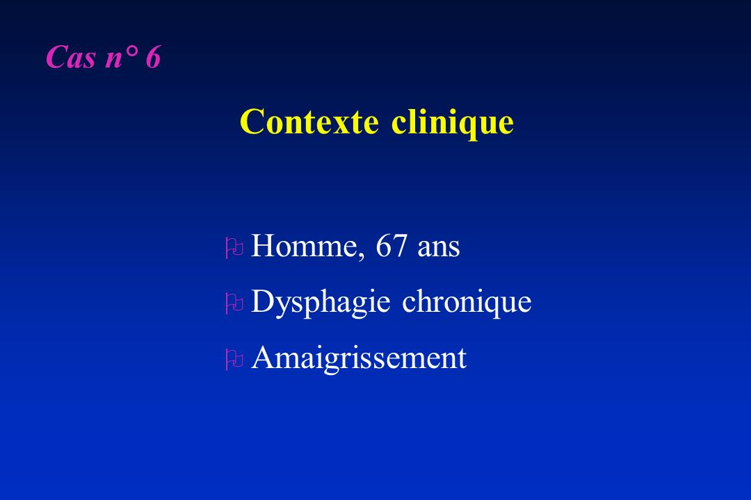 Contexte clinique Cas n° 6 Homme, 67 ans Dysphagie chronique