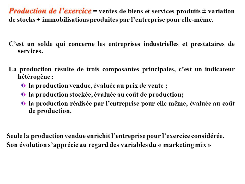 Production de l'exercice = ventes de biens et services produits ± variation de stocks + immobilisations produites par l'entreprise pour elle-même.
