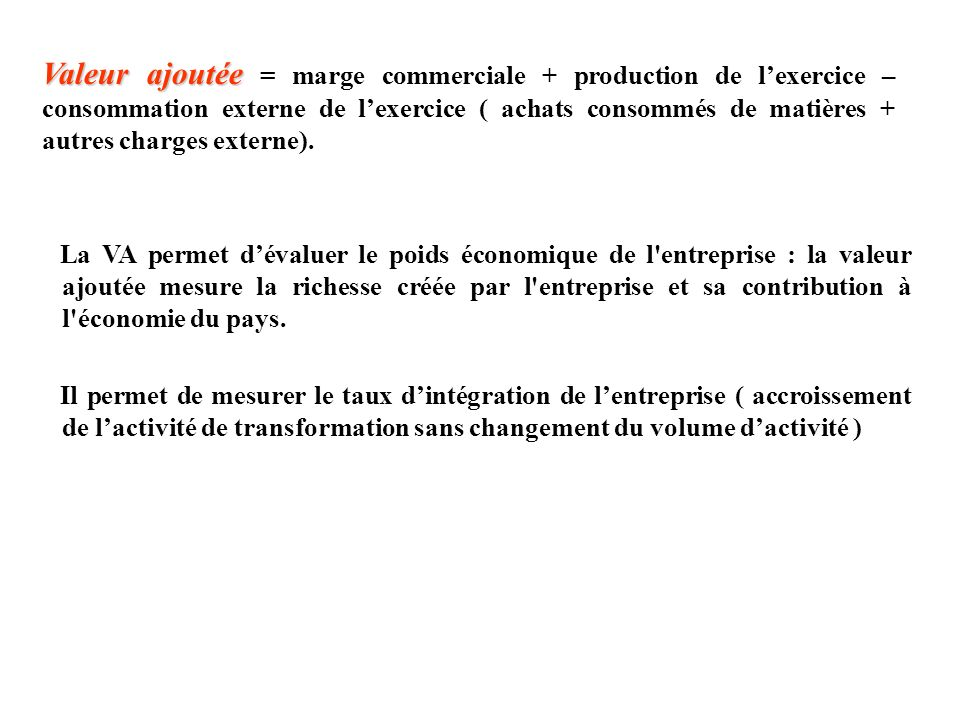 Valeur ajoutée = marge commerciale + production de l'exercice – consommation externe de l'exercice ( achats consommés de matières + autres charges externe).