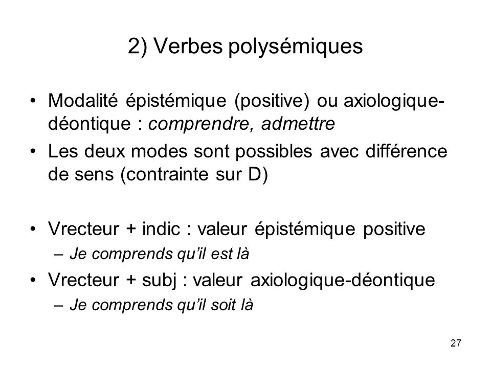 2) Verbes polysémiquesModalité épistémique (positive) ou axiologique-déontique : comprendre, admettre.