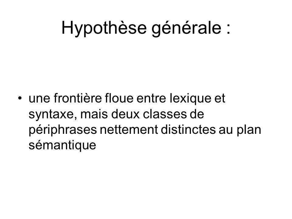 Hypothèse générale :une frontière floue entre lexique et syntaxe, mais deux classes de périphrases nettement distinctes au plan sémantique.