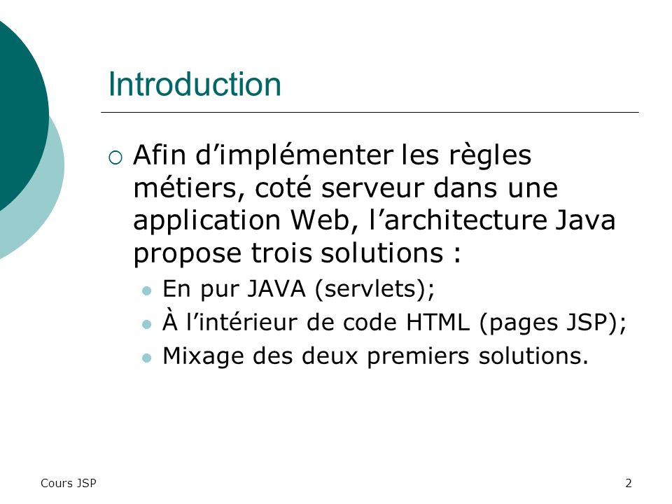 Introduction Afin d'implémenter les règles métiers, coté serveur dans une application Web, l'architecture Java propose trois solutions :