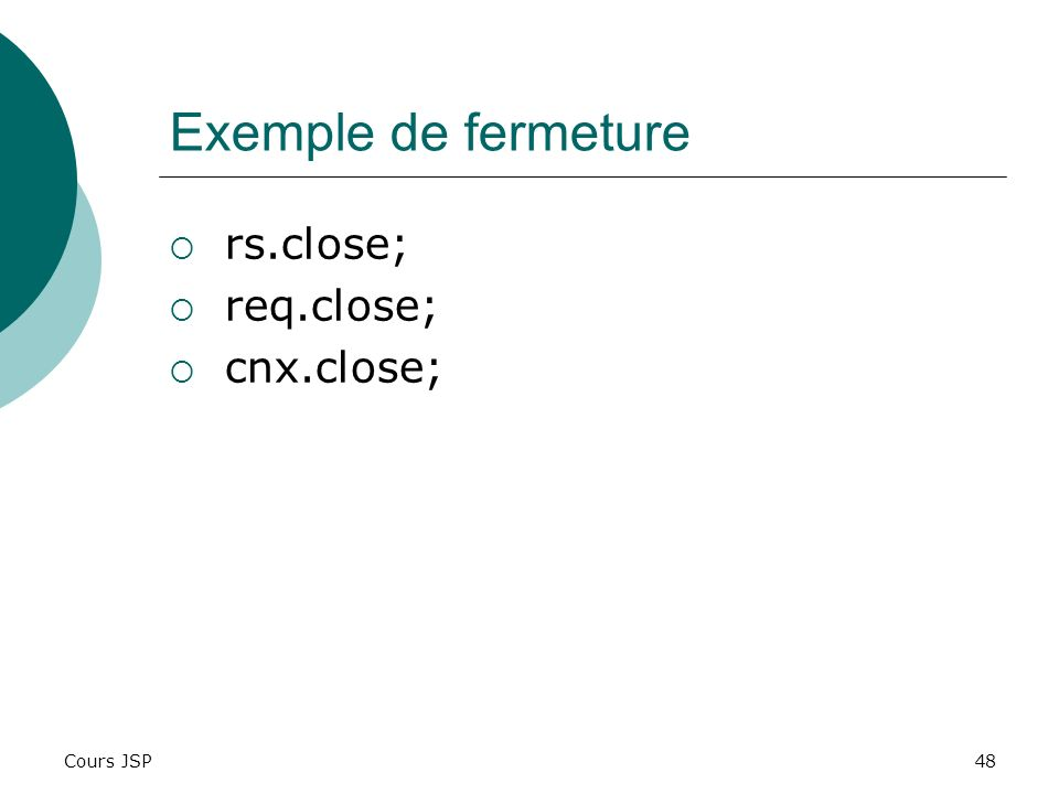 Exemple de fermeture rs.close; req.close; cnx.close; Cours JSP