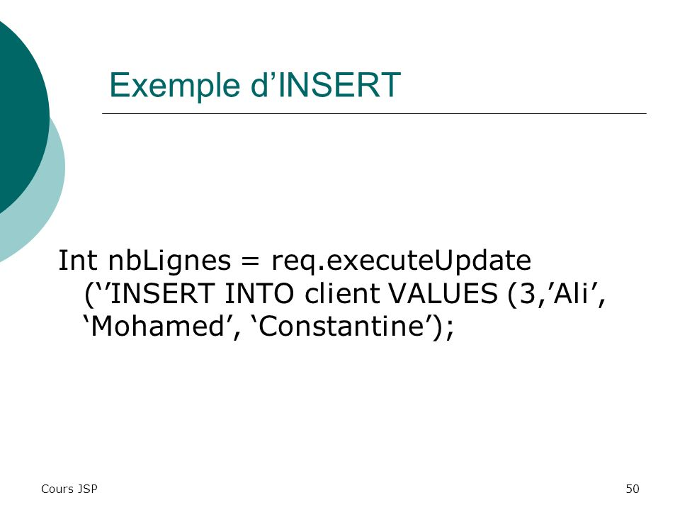 Exemple d'INSERT Int nbLignes = req.executeUpdate (''INSERT INTO client VALUES (3,'Ali', 'Mohamed', 'Constantine');