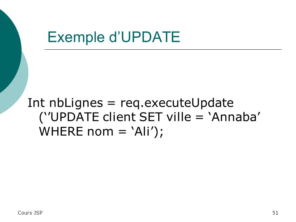 Exemple d'UPDATE Int nbLignes = req.executeUpdate (''UPDATE client SET ville = 'Annaba' WHERE nom = 'Ali');