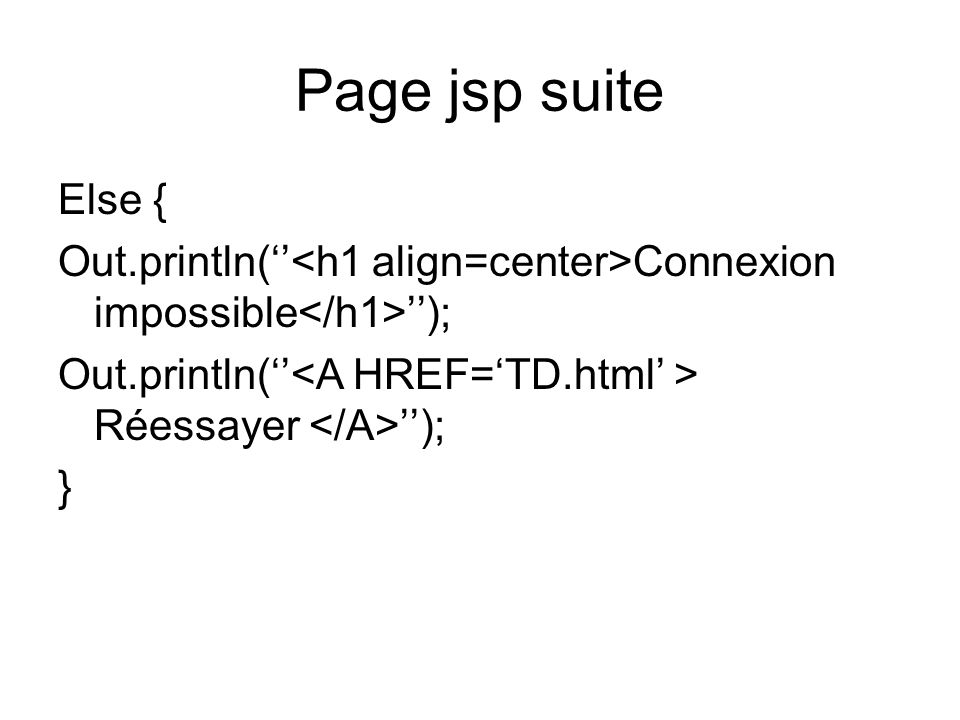 Page jsp suite Else { Out.println(''<h1 align=center>Connexion impossible</h1>''); Out.println(''<A HREF='TD.html' > Réessayer </A>'');