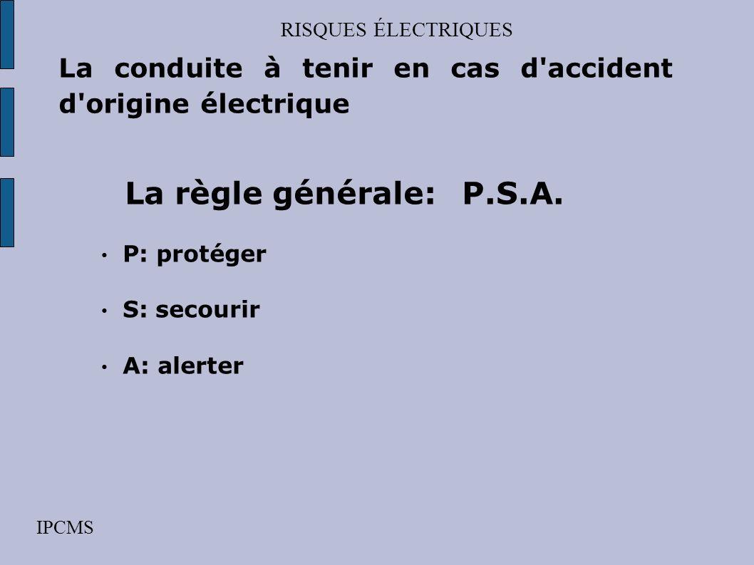 RISQUES ÉLECTRIQUES La conduite à tenir en cas d accident d origine électrique. La règle générale: P.S.A.