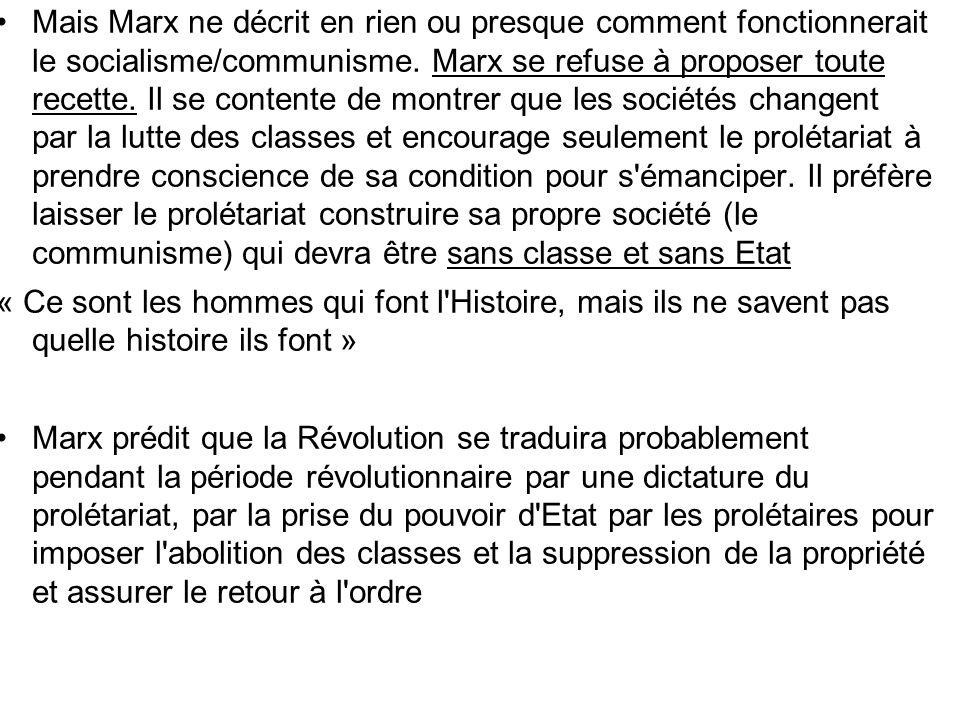 Mais Marx ne décrit en rien ou presque comment fonctionnerait le socialisme/communisme. Marx se refuse à proposer toute recette. Il se contente de montrer que les sociétés changent par la lutte des classes et encourage seulement le prolétariat à prendre conscience de sa condition pour s émanciper. Il préfère laisser le prolétariat construire sa propre société (le communisme) qui devra être sans classe et sans Etat